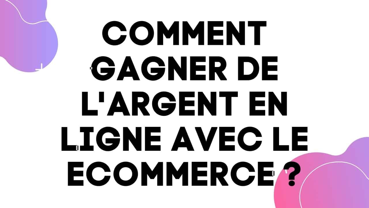 Comment gagner de l'argent en ligne avec le Ecommerce ?